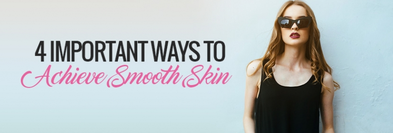 4 Important Ways to Achieve Smooth Skin
